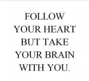 Follow yr heart but take yr brain w u